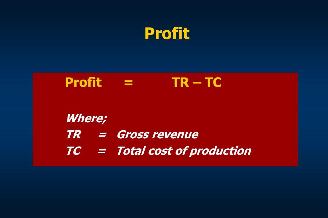 Profit Profit = TR – TC Where; TR = Gross revenue TC = Total cost of production