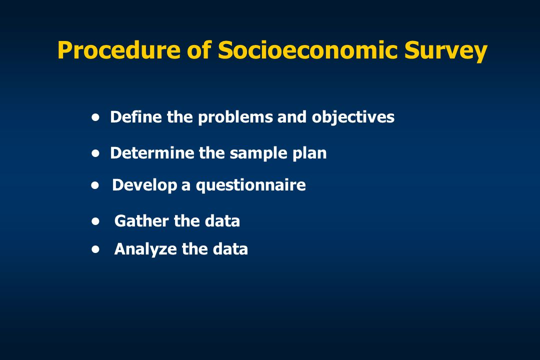 Procedure of Socioeconomic Survey Define the problems and objectives Determine the sample plan Develop a questionnaire Gather the data Analyze the dat