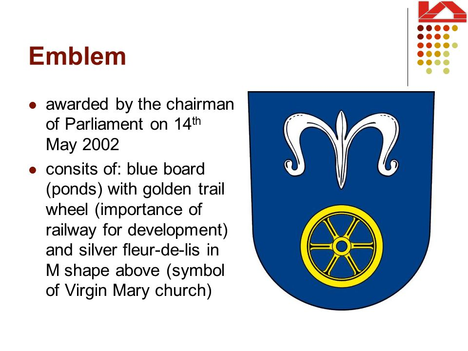 Emblem awarded by the chairman of Parliament on 14 th May 2002 consits of: blue board (ponds) with golden trail wheel (importance of railway for development) and silver fleur-de-lis in M shape above (symbol of Virgin Mary church)