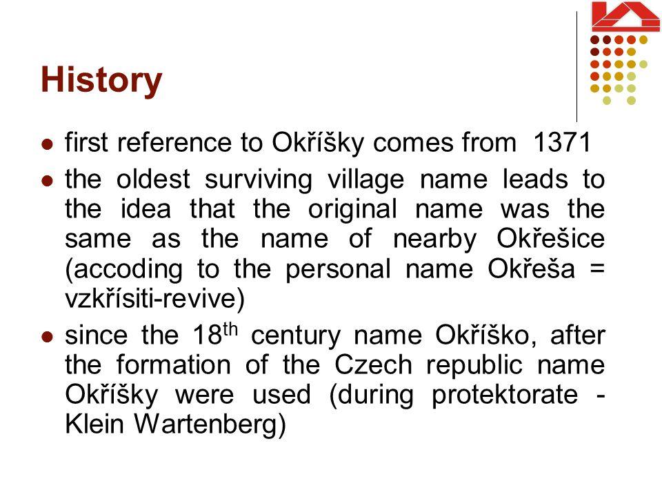 History first reference to Okříšky comes from 1371 the oldest surviving village name leads to the idea that the original name was the same as the name of nearby Okřešice (accoding to the personal name Okřeša = vzkřísiti-revive) since the 18 th century name Okříško, after the formation of the Czech republic name Okříšky were used (during protektorate - Klein Wartenberg)