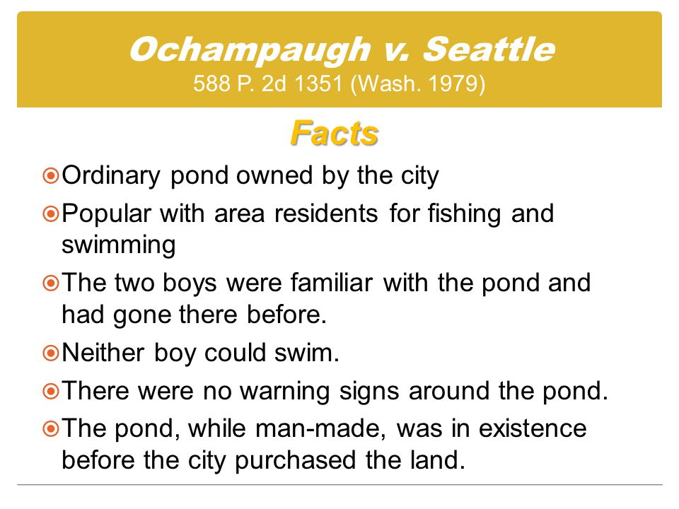 Facts  Ordinary pond owned by the city  Popular with area residents for fishing and swimming  The two boys were familiar with the pond and had gone there before.