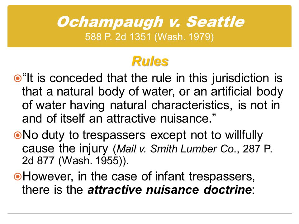 Rules  It is conceded that the rule in this jurisdiction is that a natural body of water, or an artificial body of water having natural characteristics, is not in and of itself an attractive nuisance.  No duty to trespassers except not to willfully cause the injury (Mail v.