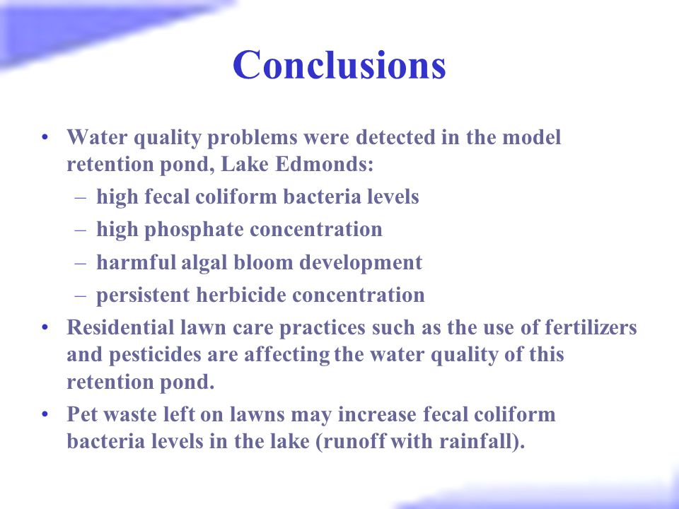 Conclusions Water quality problems were detected in the model retention pond, Lake Edmonds: –high fecal coliform bacteria levels –high phosphate concentration –harmful algal bloom development –persistent herbicide concentration Residential lawn care practices such as the use of fertilizers and pesticides are affecting the water quality of this retention pond.