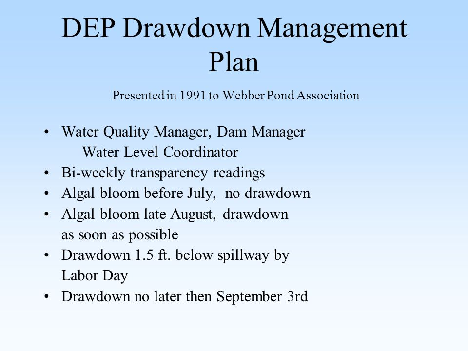 DEP Drawdown Management Plan Presented in 1991 to Webber Pond Association Water Quality Manager, Dam Manager Water Level Coordinator Bi-weekly transparency readings Algal bloom before July, no drawdown Algal bloom late August, drawdown as soon as possible Drawdown 1.5 ft.