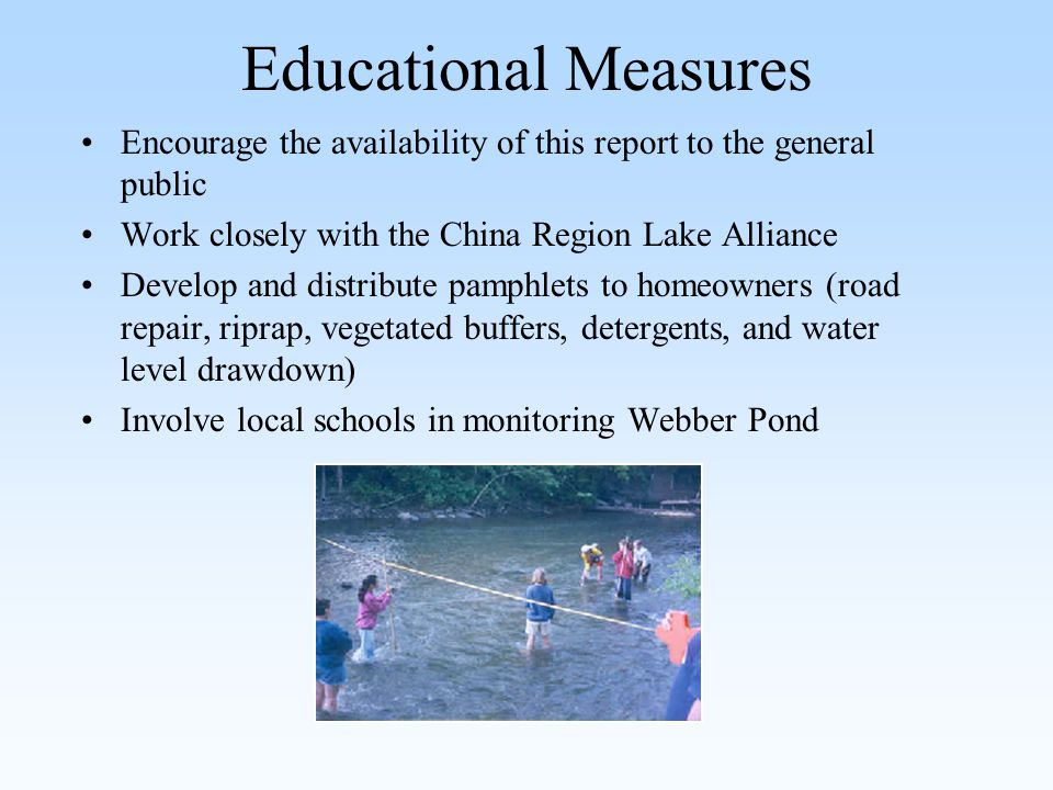 Educational Measures Encourage the availability of this report to the general public Work closely with the China Region Lake Alliance Develop and distribute pamphlets to homeowners (road repair, riprap, vegetated buffers, detergents, and water level drawdown) Involve local schools in monitoring Webber Pond