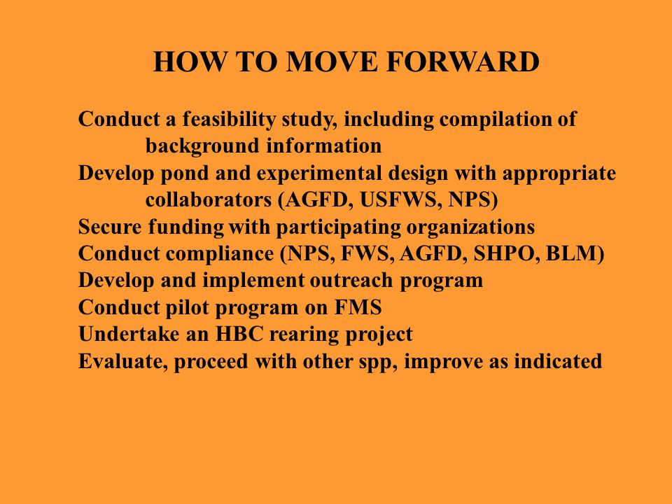 HOW TO MOVE FORWARD Conduct a feasibility study, including compilation of background information Develop pond and experimental design with appropriate collaborators (AGFD, USFWS, NPS) Secure funding with participating organizations Conduct compliance (NPS, FWS, AGFD, SHPO, BLM) Develop and implement outreach program Conduct pilot program on FMS Undertake an HBC rearing project Evaluate, proceed with other spp, improve as indicated