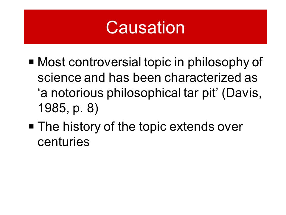 Causation Most controversial topic in philosophy of science and has been characterized as 'a notorious philosophical tar pit' (Davis, 1985, p.
