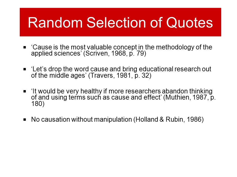 Random Selection of Quotes 'Cause is the most valuable concept in the methodology of the applied sciences' (Scriven, 1968, p. 79) 'Let's drop the word