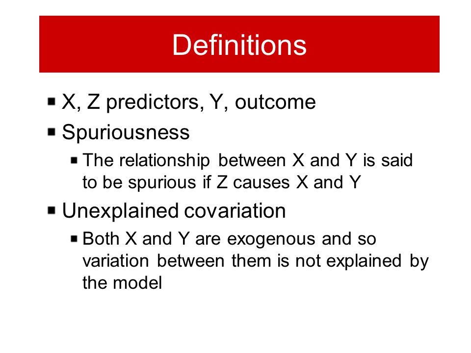 Definitions X, Z predictors, Y, outcome Spuriousness The relationship between X and Y is said to be spurious if Z causes X and Y Unexplained covariati