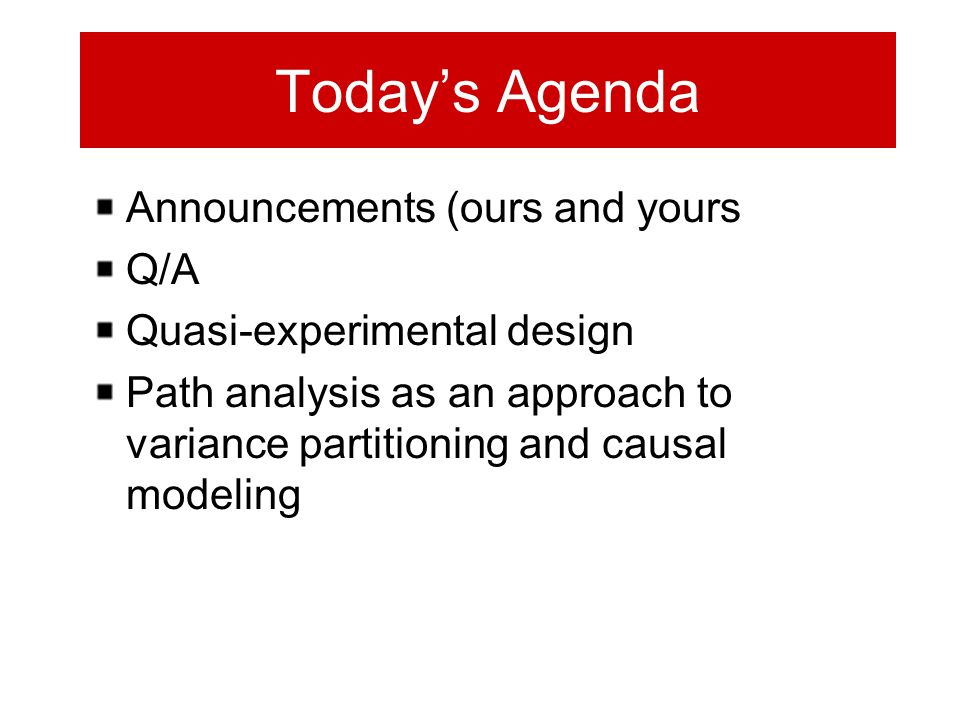 Today's Agenda Announcements (ours and yours Q/A Quasi-experimental design Path analysis as an approach to variance partitioning and causal modeling