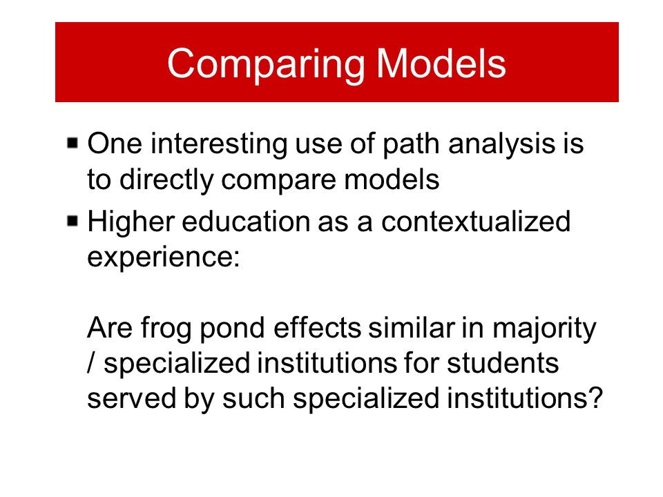 Comparing Models One interesting use of path analysis is to directly compare models Higher education as a contextualized experience: Are frog pond effects similar in majority / specialized institutions for students served by such specialized institutions