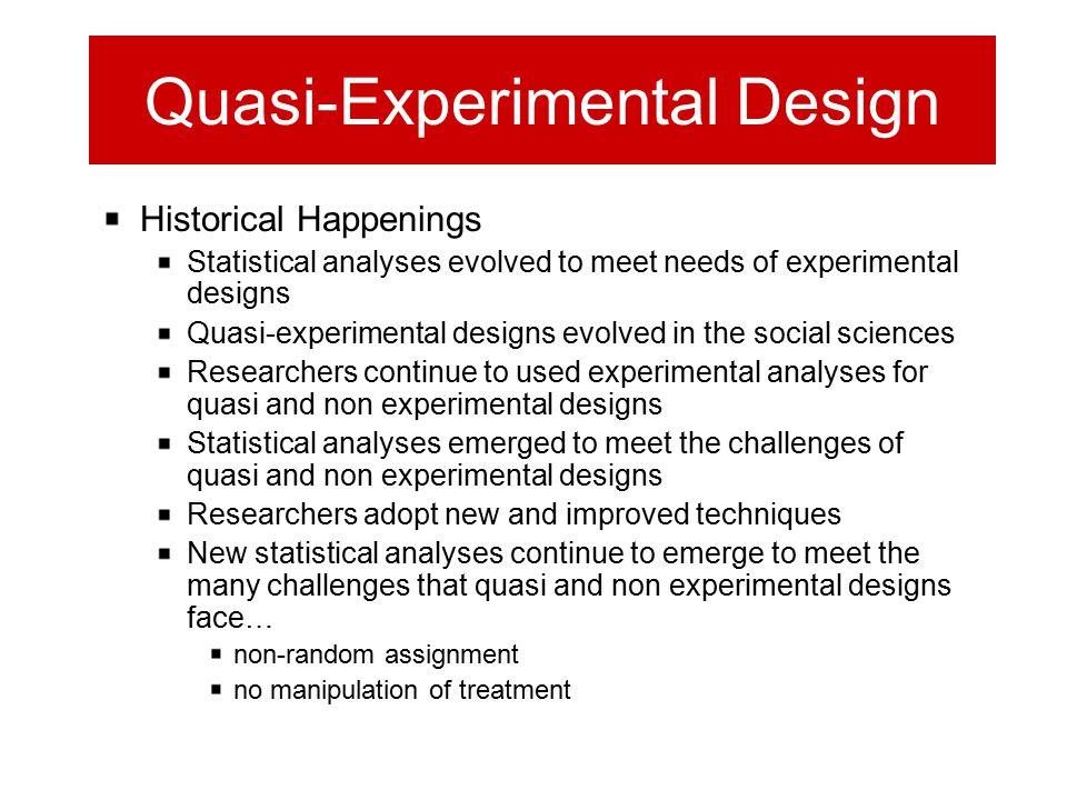 Quasi-Experimental Design Historical Happenings Statistical analyses evolved to meet needs of experimental designs Quasi-experimental designs evolved in the social sciences Researchers continue to used experimental analyses for quasi and non experimental designs Statistical analyses emerged to meet the challenges of quasi and non experimental designs Researchers adopt new and improved techniques New statistical analyses continue to emerge to meet the many challenges that quasi and non experimental designs face… non-random assignment no manipulation of treatment