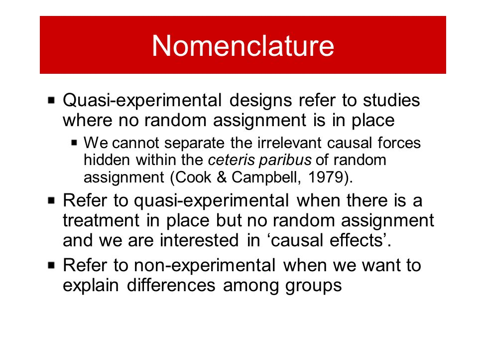 Nomenclature Quasi-experimental designs refer to studies where no random assignment is in place We cannot separate the irrelevant causal forces hidden
