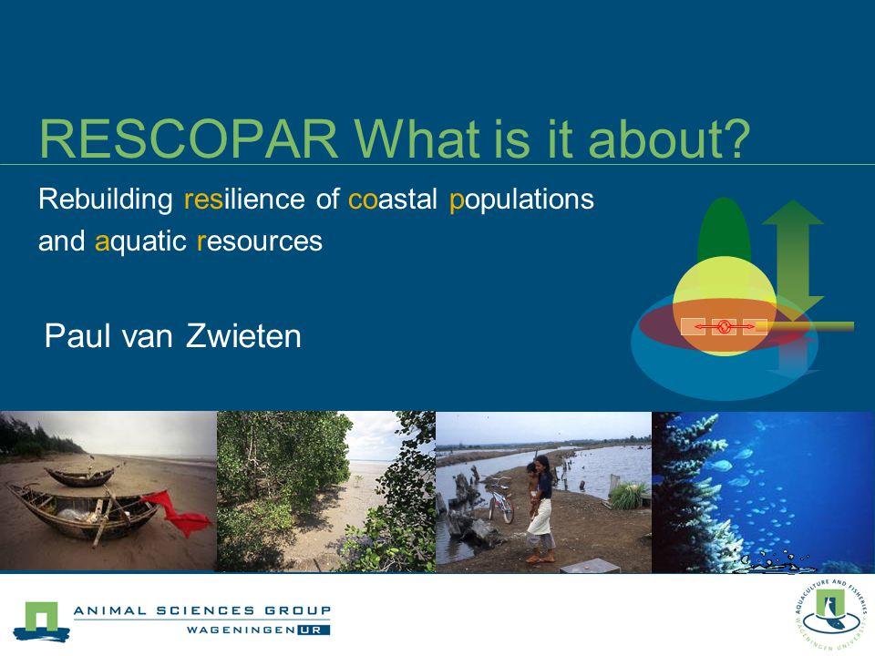 RESCOPAR What is it about? Rebuilding resilience of coastal populations and aquatic resources Paul van Zwieten