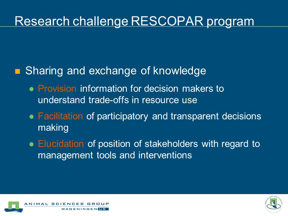 Research challenge RESCOPAR program Sharing and exchange of knowledge Provision information for decision makers to understand trade-offs in resource use Facilitation of participatory and transparent decisions making Elucidation of position of stakeholders with regard to management tools and interventions