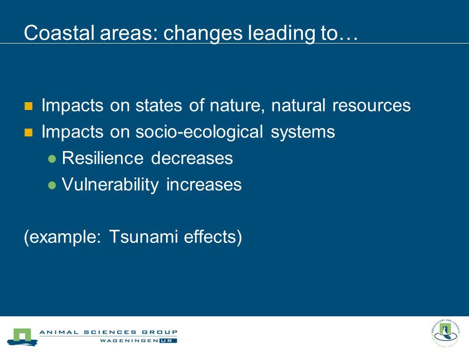 Impacts on states of nature, natural resources Impacts on socio-ecological systems Resilience decreases Vulnerability increases (example: Tsunami effects) Coastal areas: changes leading to…