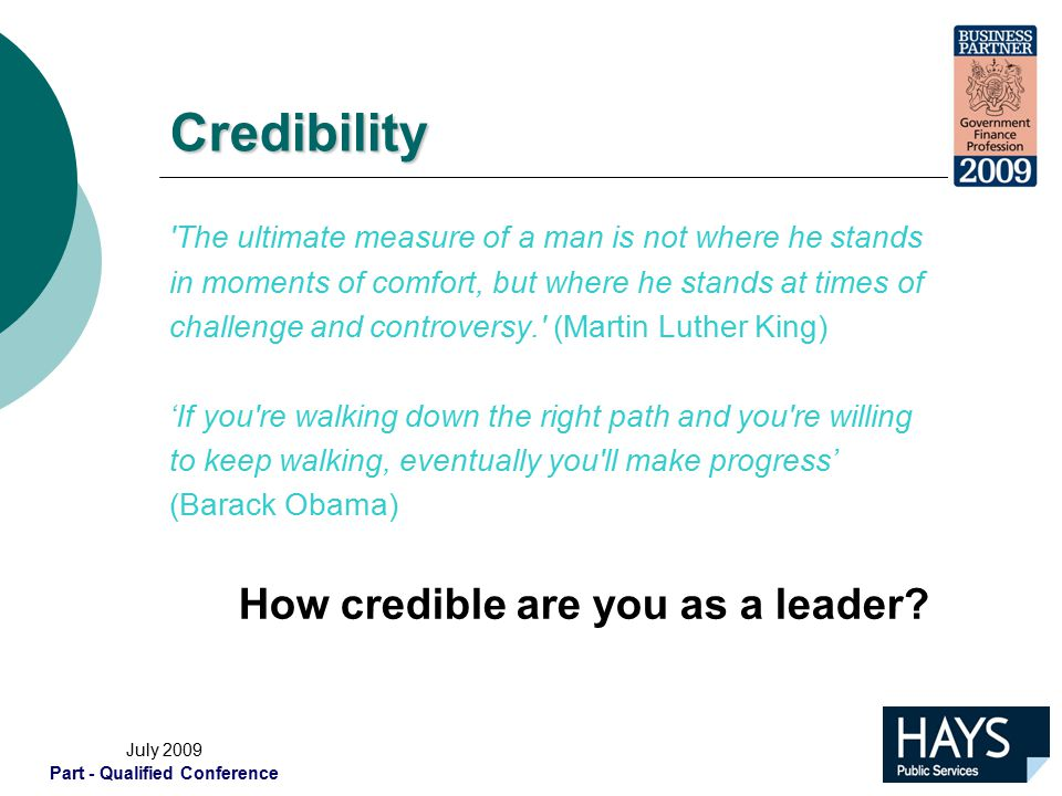 July 2009 Part - Qualified Conference Credibility The ultimate measure of a man is not where he stands in moments of comfort, but where he stands at times of challenge and controversy. (Martin Luther King) 'If you re walking down the right path and you re willing to keep walking, eventually you ll make progress' (Barack Obama) How credible are you as a leader?