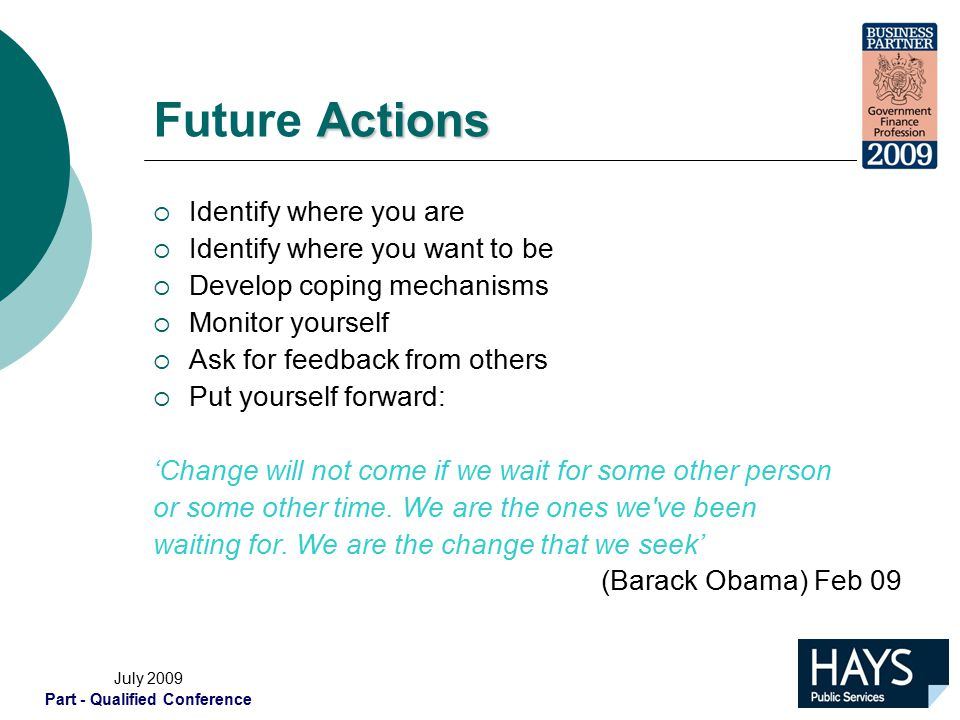 July 2009 Part - Qualified Conference Actions Future Actions  Identify where you are  Identify where you want to be  Develop coping mechanisms  Monitor yourself  Ask for feedback from others  Put yourself forward: 'Change will not come if we wait for some other person or some other time.
