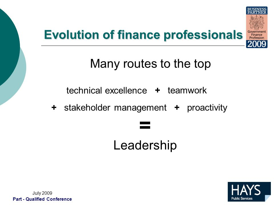 July 2009 Part - Qualified Conference Evolution of finance professionals Many routes to the top technical excellence + teamwork + proactivity+ stakeholder management = Leadership