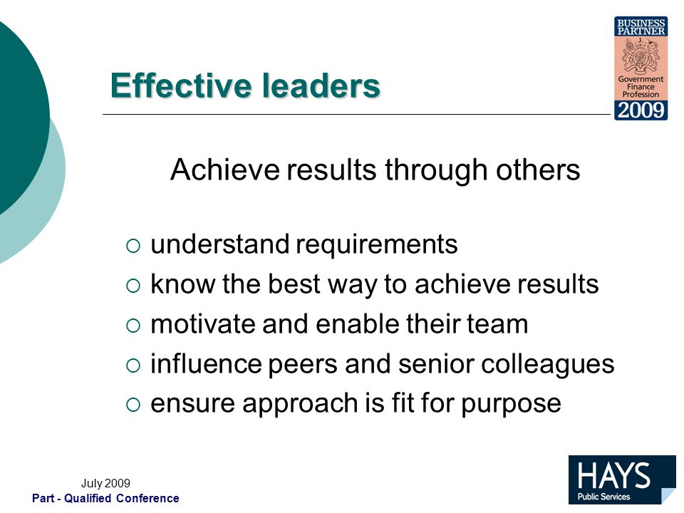 July 2009 Part - Qualified Conference Effective leaders Achieve results through others  understand requirements  know the best way to achieve results  motivate and enable their team  influence peers and senior colleagues  ensure approach is fit for purpose