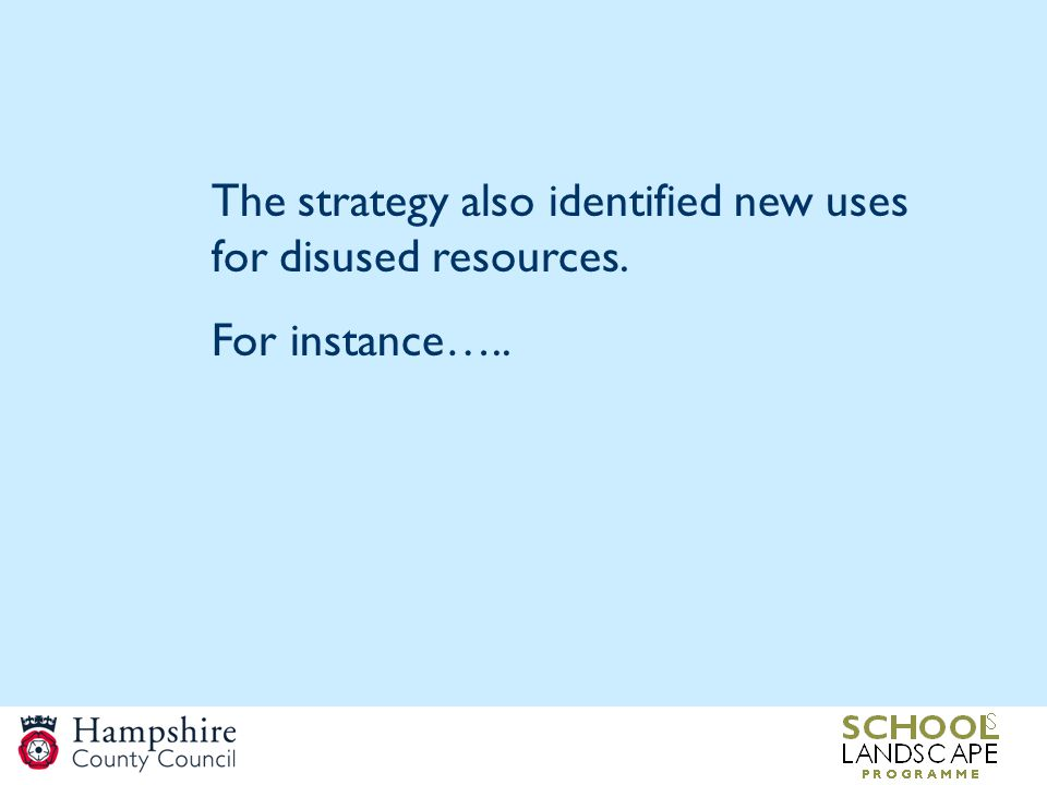 The strategy also identified new uses for disused resources. For instance…..