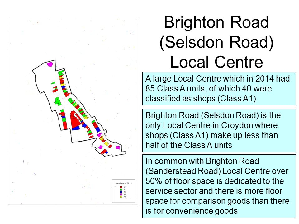 A large Local Centre which in 2014 had 85 Class A units, of which 40 were classified as shops (Class A1) Brighton Road (Selsdon Road) Local Centre Brighton Road (Selsdon Road) is the only Local Centre in Croydon where shops (Class A1) make up less than half of the Class A units In common with Brighton Road (Sanderstead Road) Local Centre over 50% of floor space is dedicated to the service sector and there is more floor space for comparison goods than there is for convenience goods