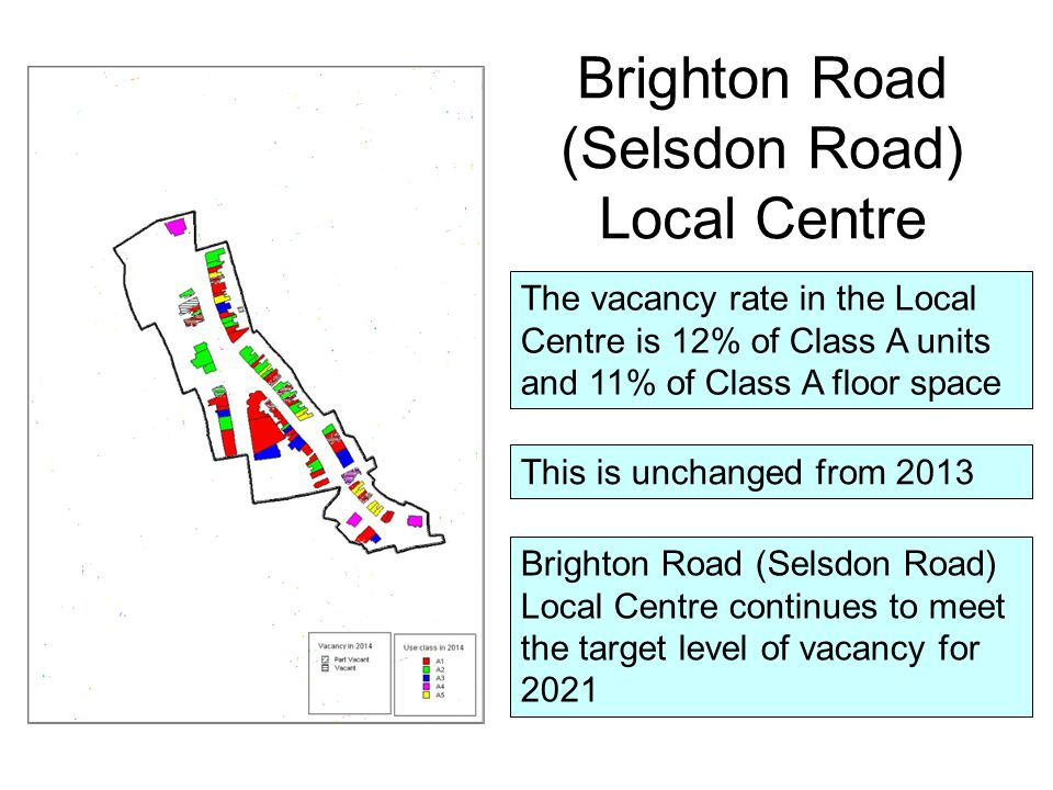 The vacancy rate in the Local Centre is 12% of Class A units and 11% of Class A floor space This is unchanged from 2013 Brighton Road (Selsdon Road) Local Centre Brighton Road (Selsdon Road) Local Centre continues to meet the target level of vacancy for 2021