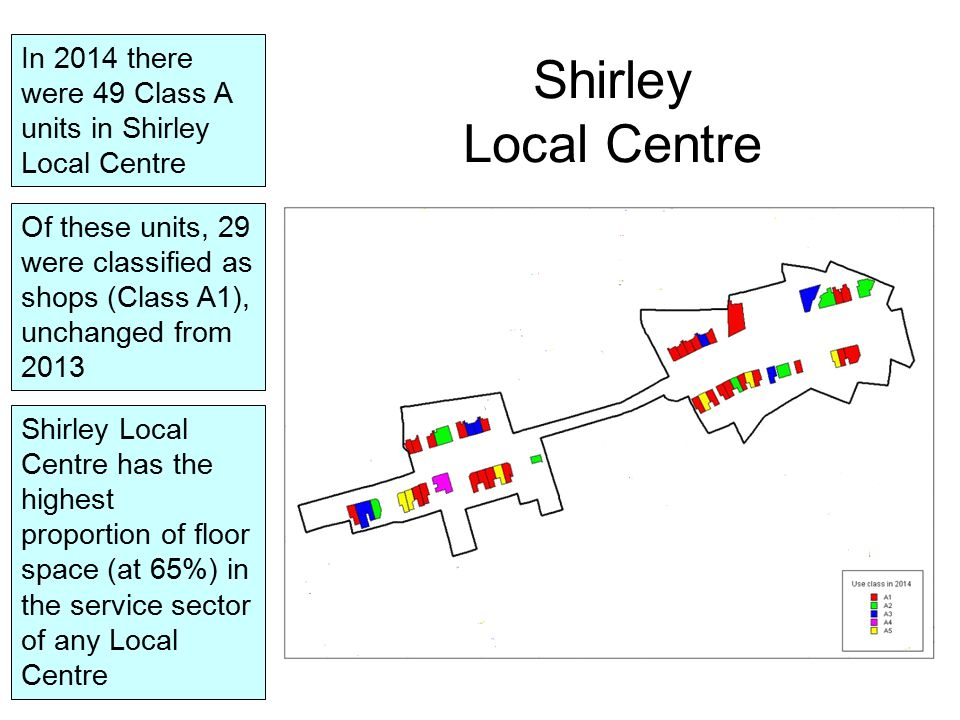 In 2014 there were 49 Class A units in Shirley Local Centre Of these units, 29 were classified as shops (Class A1), unchanged from 2013 Shirley Local Centre Shirley Local Centre has the highest proportion of floor space (at 65%) in the service sector of any Local Centre