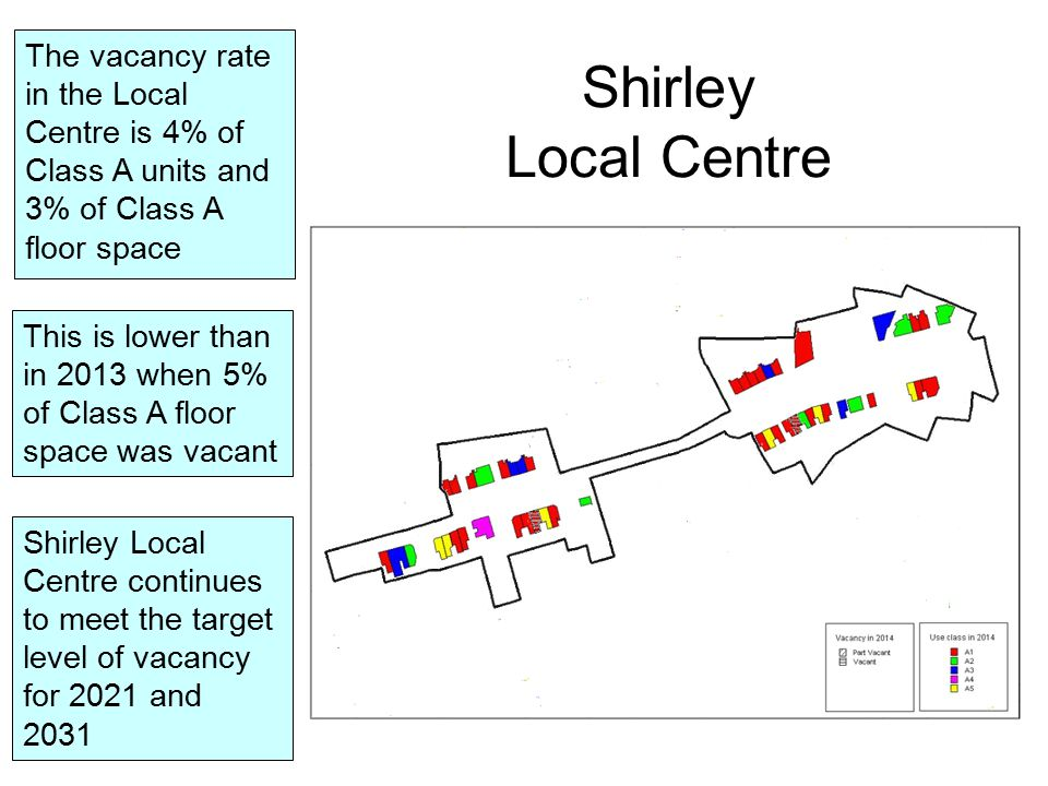 Shirley Local Centre The vacancy rate in the Local Centre is 4% of Class A units and 3% of Class A floor space This is lower than in 2013 when 5% of Class A floor space was vacant Shirley Local Centre continues to meet the target level of vacancy for 2021 and 2031