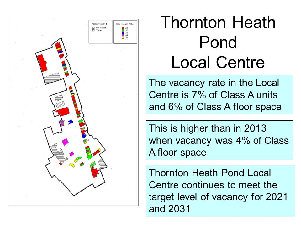 The vacancy rate in the Local Centre is 7% of Class A units and 6% of Class A floor space This is higher than in 2013 when vacancy was 4% of Class A floor space Thornton Heath Pond Local Centre Thornton Heath Pond Local Centre continues to meet the target level of vacancy for 2021 and 2031