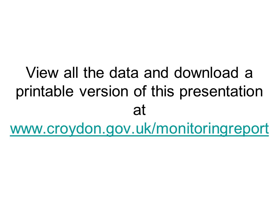 View all the data and download a printable version of this presentation at www.croydon.gov.uk/monitoringreport www.croydon.gov.uk/monitoringreport