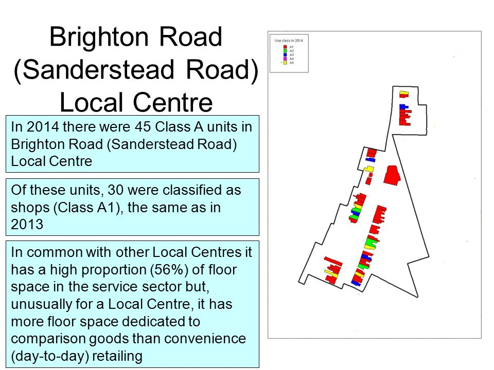 The vacancy rate in the Local Centre is 4% of Class A units and 2% of Class A floor space This is lower than in 2013 when vacancy was 3% of Class A floor space Sanderstead Local Centre Sanderstead Local Centre, continues to meet comfortably the target levels of vacancy for 2021 and 2031
