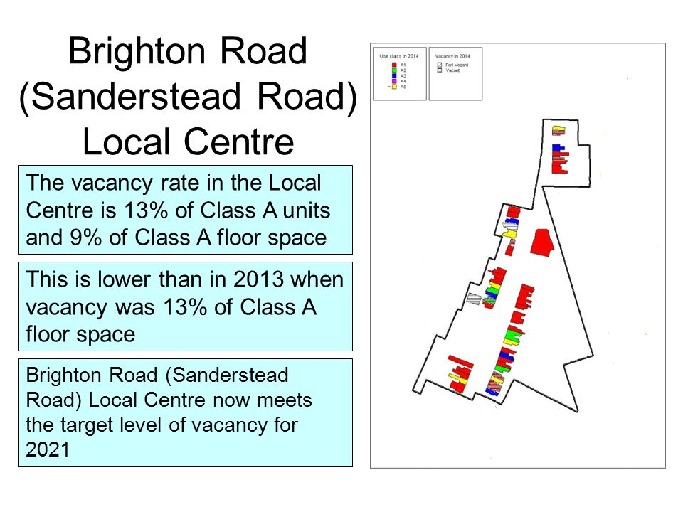 The vacancy rate in the Local Centre is 13% of Class A units and 9% of Class A floor space This is lower than in 2013 when vacancy was 13% of Class A floor space Brighton Road (Sanderstead Road) Local Centre Brighton Road (Sanderstead Road) Local Centre now meets the target level of vacancy for 2021