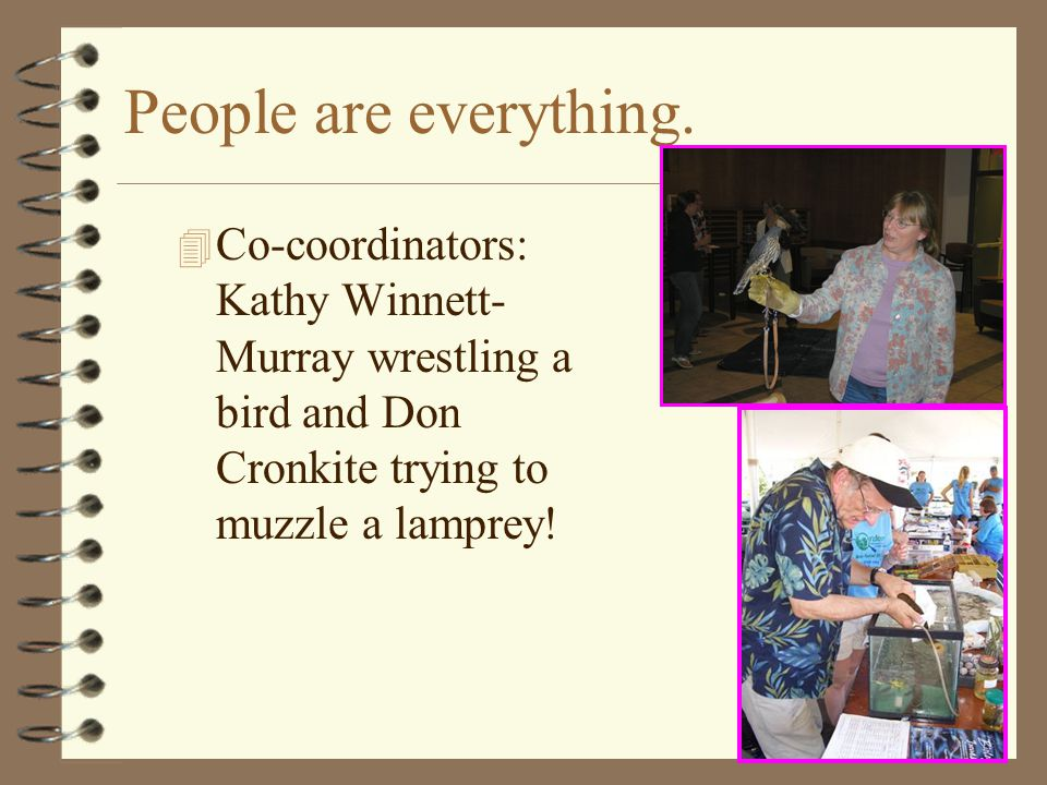 People are everything. 4 Co-coordinators: Kathy Winnett- Murray wrestling a bird and Don Cronkite trying to muzzle a lamprey!