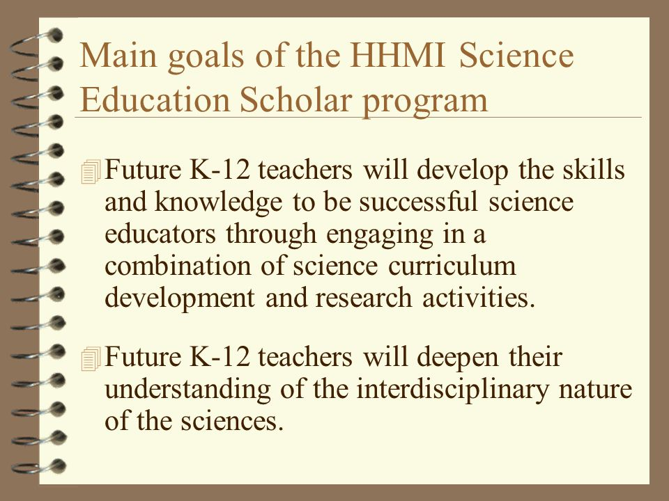 Main goals of the HHMI Science Education Scholar program 4 Future K-12 teachers will develop the skills and knowledge to be successful science educators through engaging in a combination of science curriculum development and research activities.
