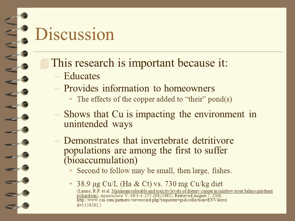 Discussion 4 This research is important because it: –Educates –Provides information to homeowners The effects of the copper added to their pond(s) –Shows that Cu is impacting the environment in unintended ways –Demonstrates that invertebrate detritivore populations are among the first to suffer (bioaccumulation) Second to follow may be small, then large, fishes.