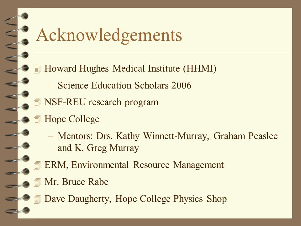 Acknowledgements 4 Howard Hughes Medical Institute (HHMI) –Science Education Scholars 2006 4 NSF-REU research program 4 Hope College –Mentors: Drs.