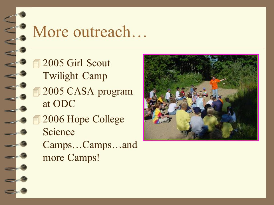 More outreach… 4 2005 Girl Scout Twilight Camp 4 2005 CASA program at ODC 4 2006 Hope College Science Camps…Camps…and more Camps!