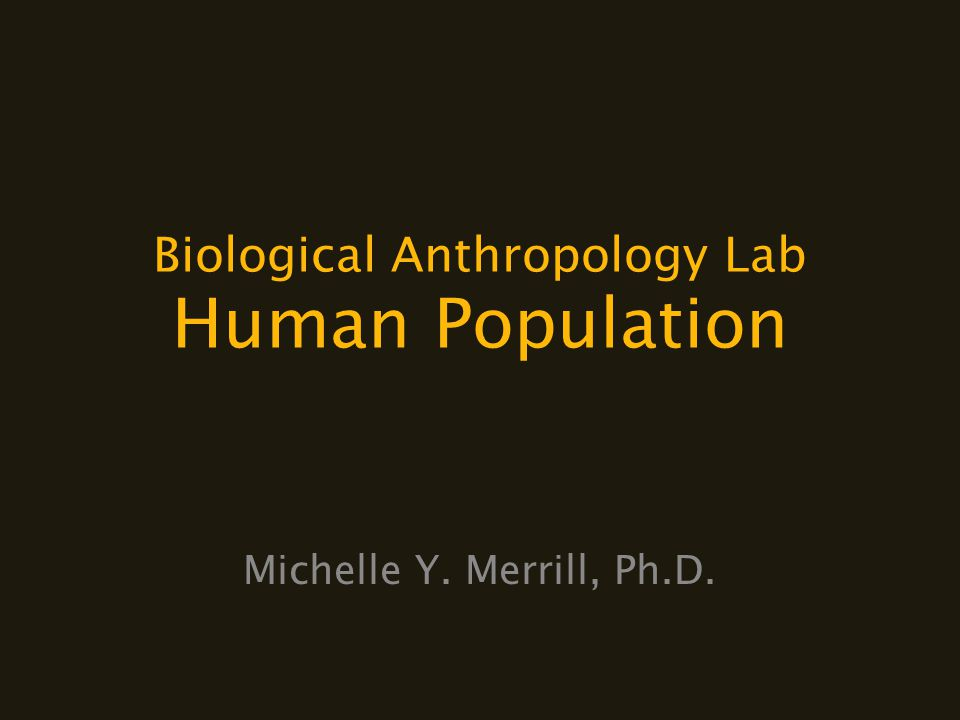 Biological Anthropology Lab Human Population Michelle Y. Merrill, Ph.D.