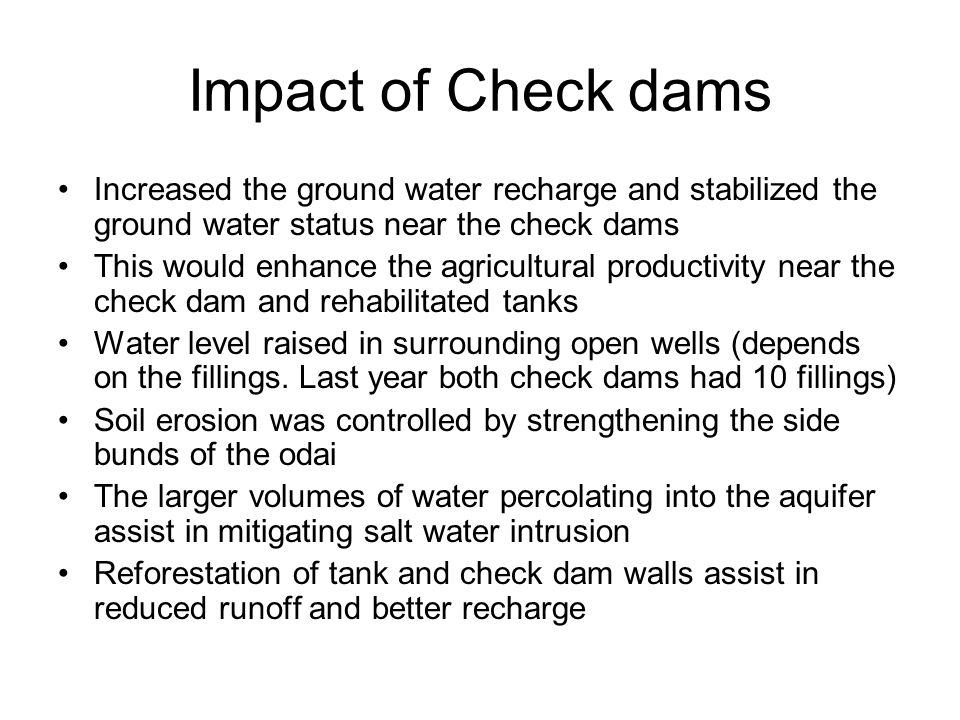 Impact of Check dams Increased the ground water recharge and stabilized the ground water status near the check dams This would enhance the agricultural productivity near the check dam and rehabilitated tanks Water level raised in surrounding open wells (depends on the fillings.