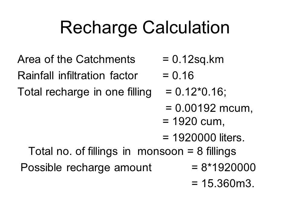 Recharge Calculation Area of the Catchments = 0.12sq.km Rainfall infiltration factor = 0.16 Total recharge in one filling = 0.12*0.16; = 0.00192 mcum, = 1920 cum, = 1920000 liters.