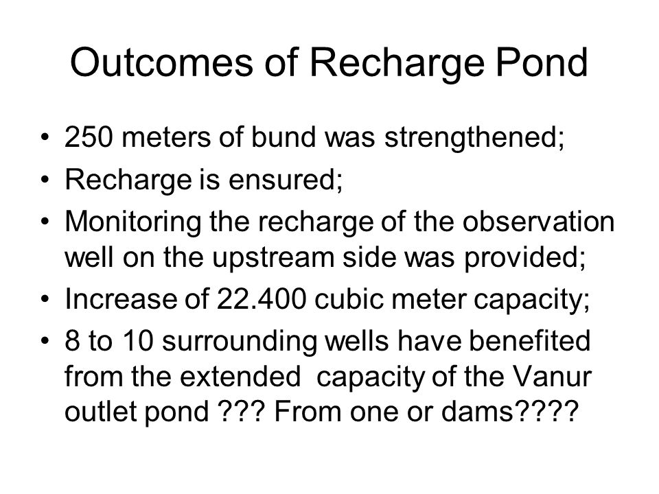 Outcomes of Recharge Pond 250 meters of bund was strengthened; Recharge is ensured; Monitoring the recharge of the observation well on the upstream side was provided; Increase of 22.400 cubic meter capacity; 8 to 10 surrounding wells have benefited from the extended capacity of the Vanur outlet pond .
