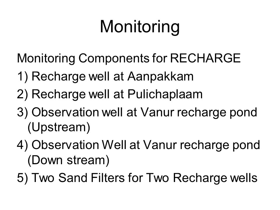 Monitoring Monitoring Components for RECHARGE 1) Recharge well at Aanpakkam 2) Recharge well at Pulichaplaam 3) Observation well at Vanur recharge pond (Upstream) 4) Observation Well at Vanur recharge pond (Down stream) 5) Two Sand Filters for Two Recharge wells