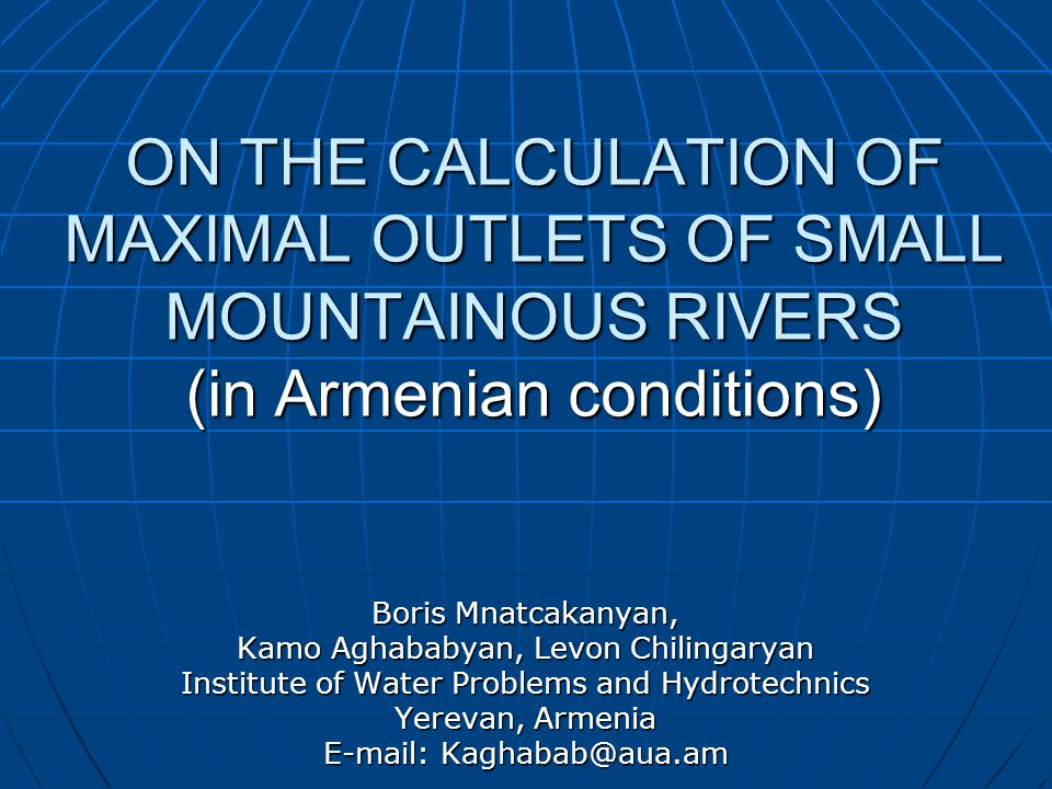 ON THE CALCULATION OF MAXIMAL OUTLETS OF SMALL MOUNTAINOUS RIVERS (in Armenian conditions) Boris Mnatcakanyan, Kamo Aghababyan, Levon Chilingaryan Institute of Water Problems and Hydrotechnics Yerevan, Armenia E-mail: Kaghabab@aua.am