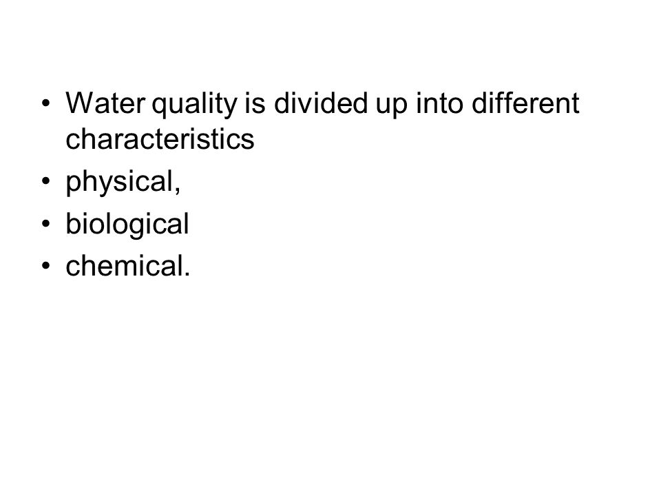 Water quality is divided up into different characteristics physical, biological chemical.
