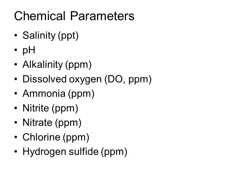 Chemical Parameters Salinity (ppt) pH Alkalinity (ppm) Dissolved oxygen (DO, ppm) Ammonia (ppm) Nitrite (ppm) Nitrate (ppm) Chlorine (ppm) Hydrogen sulfide (ppm)