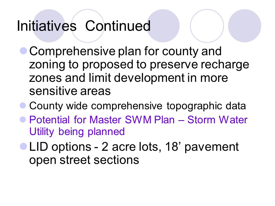 Initiatives Continued Comprehensive plan for county and zoning to proposed to preserve recharge zones and limit development in more sensitive areas County wide comprehensive topographic data Potential for Master SWM Plan – Storm Water Utility being planned LID options - 2 acre lots, 18' pavement open street sections