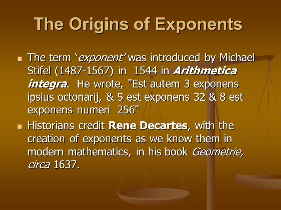 The Origins of Exponents The term 'exponent' was introduced by Michael Stifel (1487-1567) in 1544 in Arithmetica integra.