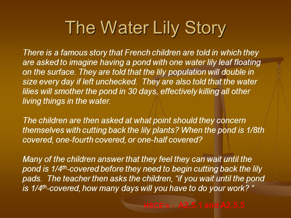 The Water Lily Story There is a famous story that French children are told in which they are asked to imagine having a pond with one water lily leaf floating on the surface.