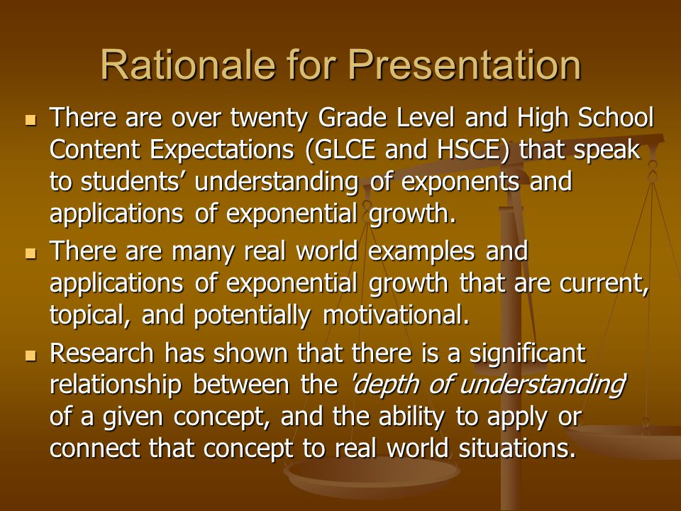 Rationale for Presentation There are over twenty Grade Level and High School Content Expectations (GLCE and HSCE) that speak to students' understanding of exponents and applications of exponential growth.